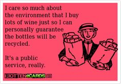 I care so much about the environment that I buy lots of wine just so I can personally guarantee the bottles will be recycled.  It's a public service, really.  :)