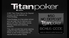 [Video] Reviews of No Deposit Titan Poker Bonus Codes  Check out this video that compares the available Titan Poker No Deposit Bankrolls that are available. See if You are eligible for up to $150 free poker cash on titan poker in this video.  Titan Poker is one of the poker rooms for which different sites offer a no deposit bonus. The terms vary from site to site and this titan poker video review helps You to find the best offer for You. http://no-deposit-poker-bonus.net