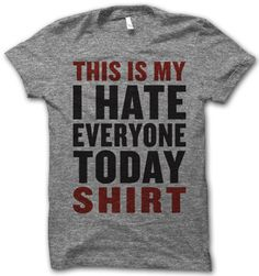 This Is My I Hate Everyone Today Shirt... every dang day.