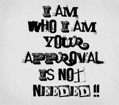 I am who I am.  Your approval is not needed!!