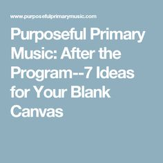 Purposeful Primary Music: After the Program--7 Ideas for Your Blank Canvas