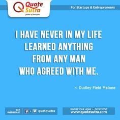 I have never in my life learned anything from any man who agreed with me. -Dudley Field Malone