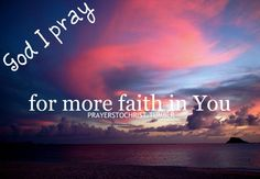 God I pray for more faith in You. I can always use more faith. I am weak, please strengthen me. I beg You God