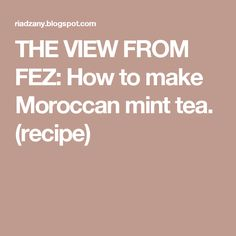 THE VIEW FROM FEZ: How to make Moroccan mint tea. (recipe)