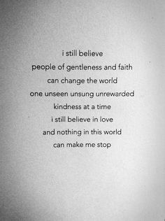 """I still believe people of gentleness and faith can change the world one unseen unsung unrewarded kindness at a time.  I still believe in love and nothing in this world can make me stop."""