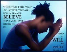 """""""Therefore I tell you, whatever you ask for in prayer, BELIEVE that you have received it, and it will be yours."""" ~Mark 11:24"""