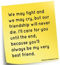We may fight and we may cry, but our friendship will never die. I`ll care for you until the end, because you`ll always be my very best friend.