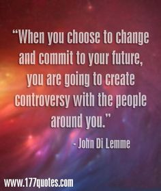 """""""When You Choose to Change and Commit to Your Future, You Are Going to Created Controversy With the People Around You.""""-John Di Lemme #JohnDiLemme #Success #Inspiration #Motivation"""