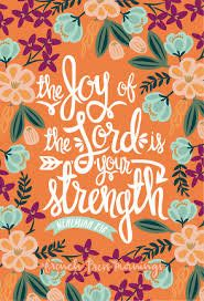 The joy of the Lord is our strength.