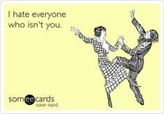 I hate everyone who isn't you.