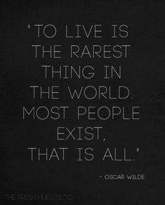 VIVIR es la cosa más especial de este mundo. La mayoría de la gente solo existe.... solo eso....