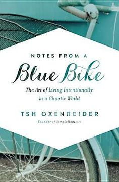 notes from a blue bike: the art of living intentionally in a chaotic world by tsh oxenreider
