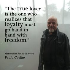 paulo coelho: The true lover realizes that freedom is needed for loyalty to blossom Famous Quotes, Best Quotes, Love Quotes, Inspirational Quotes, 2015 Quotes, Strong Quotes, Romantic Quotes, Change Quotes, Motivational Quotes