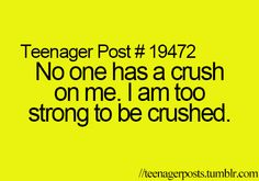Teenager Posts sigh but it's true, no one is crushing on me except for a weird nerd I am trying to avoid for the rest of my miserable, lonely life.