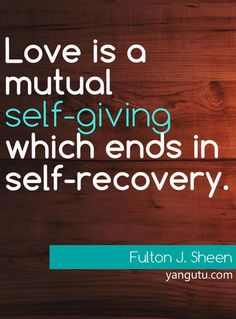 Love is a mutual self-giving which ends in self-recovery, ~ Fulton J. Sheen <3 Love Sayings #quotes, #love, #sayings, https://apps.facebook.com/yangutu