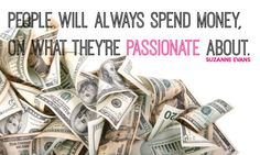 """People will always spend money on what they're passionate about"" -Suzanne Evans"