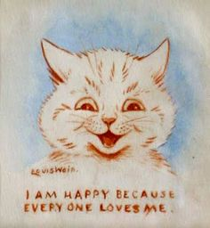 I'm happy because every one loves me. |  Louis Wain