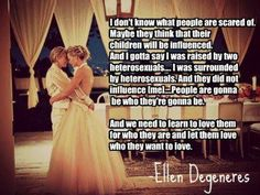 For allowing others to love what they love without restraint or alienation. Ellen Degeneres
