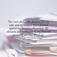 Confession of the Day- The Lord rebukes the devourer for my sake, and no weapon that is formed against my finances will prosper. All obstacles and hindrances to my financial prosperity are now dissolved. (Reference: Malachi. 3:10-11; Isaiah 54:17) Finance, Lord, Lorde, Economics