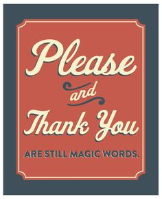 Please and thank you, are still magic words./ Por favor e obrigado, ainda são palavras mágicas.