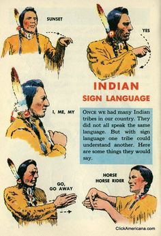 Native American Sign Language 1954 ~ Indian sign language Once we had many Indian tribes in our country. They did not all speak the same language. But with sign language, one tribe could understand another. Here are some things they would say. Sunset, yes, I/me/my, go/go away, horse/horse rider, buffalo, man, rising sun, tipi, you, night