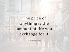 """""""The price of anything is the amount of life you exchange for it."""" ~ Henry David Thoreau. You literally *spend* your life, & the energy & the time allotted to each of us is finite."""