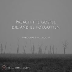 Preach the Gospel, die and be forgotten. -  Nikolaus Zinzendorf  (Wow! How countercultural this is to the world we live in; where so many are striving to be heard, to be famous. To live in infamy.)