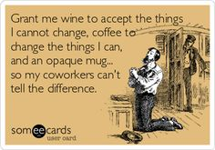 Grant me wine to accept the things I cannot change, coffee to change the things I can, and an opaque mug... so my coworkers can't tell the difference. #WineHumor