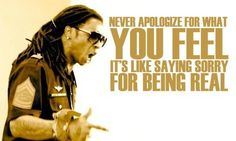 never apologize for what you feel..it's like saying sorry for being real