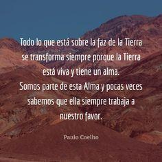 La Tierra está viva y tiene un alma.  Y recuerda: ella siempre trabaja a tu favor. - vía www.instagram.com/ComunidadCoelho | Comunidad Coelho: tu punto de encuentro con los fans de Paulo Coelho