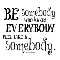 Be inspired to Be somebody who makes everybody feel like a somebody.  Because everybody IS somebody. #quote