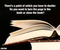 There's a point in which you have to decide: Do you want to turn the page in the book or close the book? #DrPhil