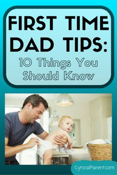 First Time Dad Tips: 10 Things You Should Know - Cynical Parent