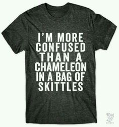 I'm more confused than a chameleon in a bag of skittles.