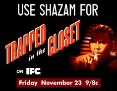 Tonight!  it's the big night on IFC - the newest installment of R. Kelly's hip-hopera, Trapped in the Closet!  Don't miss it - and don't forget to Shazam it!!