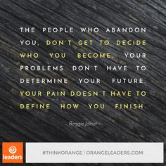 """The people who abandon you don't get to decide who you become. Your problems don't have to determine your future. Your pain doesn't have to define how you finish."" – Reggie Joiner"
