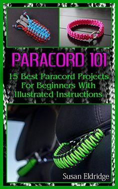 Paracord 101: 15 Best Paracord Projects For Beginners With Illustrated Instructions: (Paracord Projects, Bracelet and Survival Kit Guide, For Bug Out Bags, ... (Hunting, Fishing, Prepping And Foraging) by [Eldridge, Susan]