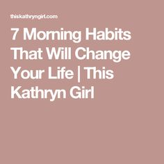 7 Morning Habits That Will Change Your Life | This Kathryn Girl