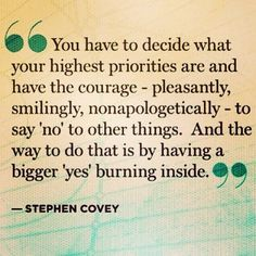 """You have to decide what your highest priorities are and have the courage - pleasantly, smilingly, nonapologetically - to say """"no"""" to other things. And the way to do that is by having a bigger 'yes' burning inside. -Stephen Covey"""