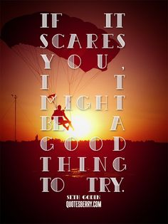 If it scares you, it might be a good thing to try. -Seth Godin #quotes