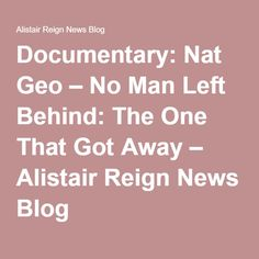 Documentary: Nat Geo – No Man Left Behind: The One That Got Away – Alistair Reign News Blog
