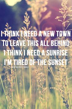I think I need a new town to leave this all behind. I think I need a sunrise, I'm tired of the sunset. (Boston - Augustana)