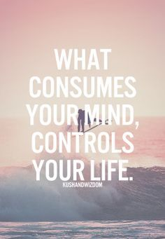 What consumes your mind, controls your life. so true. #quote #life #mind