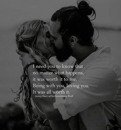 I need you to know that no matter what happens, it was worth it to me. Being with you, loving you. It was all worth it. Romantic Words Of Love, Romantic Love Messages, Love Words, Romantic Sayings, Romantic Dates, Romantic Couples, Best Heart Touching Quotes, Sweet Love Letters, Love Message For Boyfriend