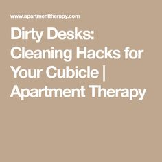 Dirty Desks: Cleaning Hacks for Your Cubicle | Apartment Therapy