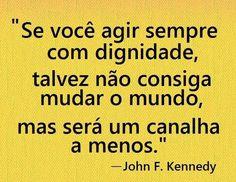 """""""Se você agir sempre com dignidade, talvez não consiga mudar o mundo, mas será um canalha a menos."""" - John F. Kennedy"""
