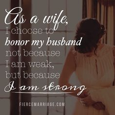 As a wife, I choose to honor my husband not because I'm weak, but because I am strong.