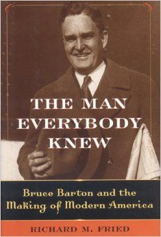 The Man Everybody Knew: Bruce Barton and the Making of Modern America: Richard M. Fried: 9781566636636: Amazon.com: Books