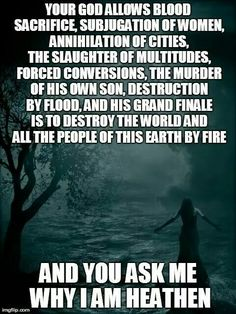 """One of several great responses to a (Christian) believer: """"Your god savored blood sacrifice for generations, allows and encourages subjugation of women, destruction by flood, annihilation of cities, the slaughter of multitudes, forced conversion, cannibalism, the murder of his own son, and his grand finale is to destroy the world and all the people of this earth by fire. And you wonder why I choose not to participate?"""