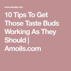 10 Tips To Get Those Taste Buds Working As They Should | Amoils.com
